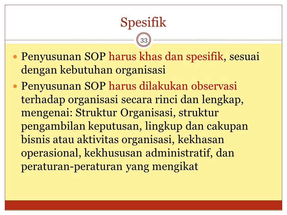 Spesifik 33 Penyusunan SOP harus khas dan spesifik, sesuai dengan kebutuhan organisasi Penyusunan SOP harus dilakukan observasi terhadap organisasi se