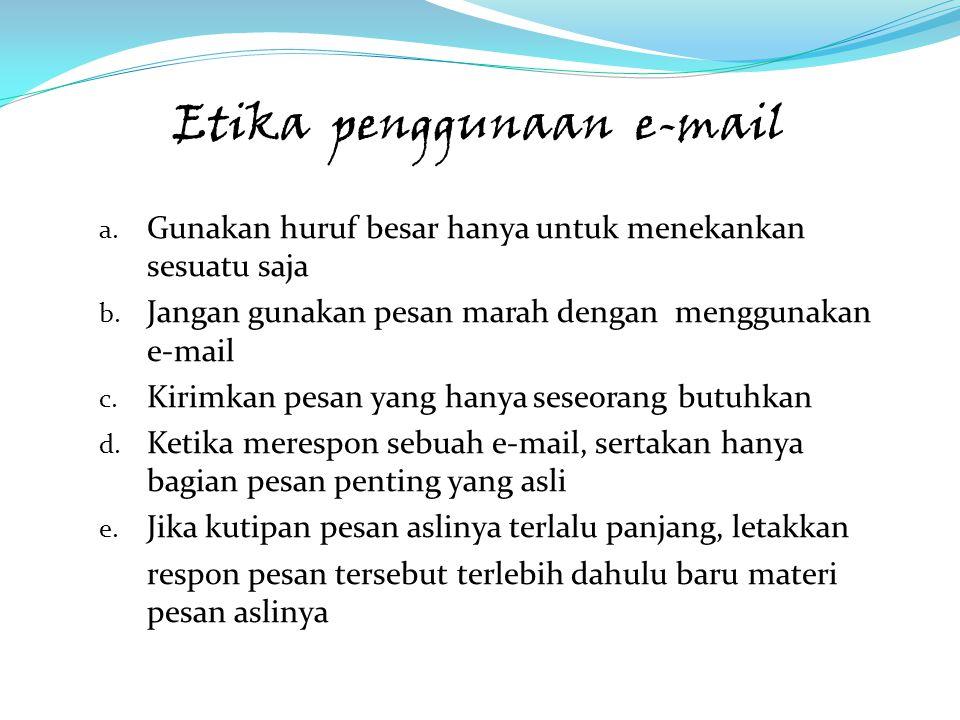 Etika penggunaan e-mail a. Gunakan huruf besar hanya untuk menekankan sesuatu saja b. Jangan gunakan pesan marah dengan menggunakan e-mail c. Kirimkan
