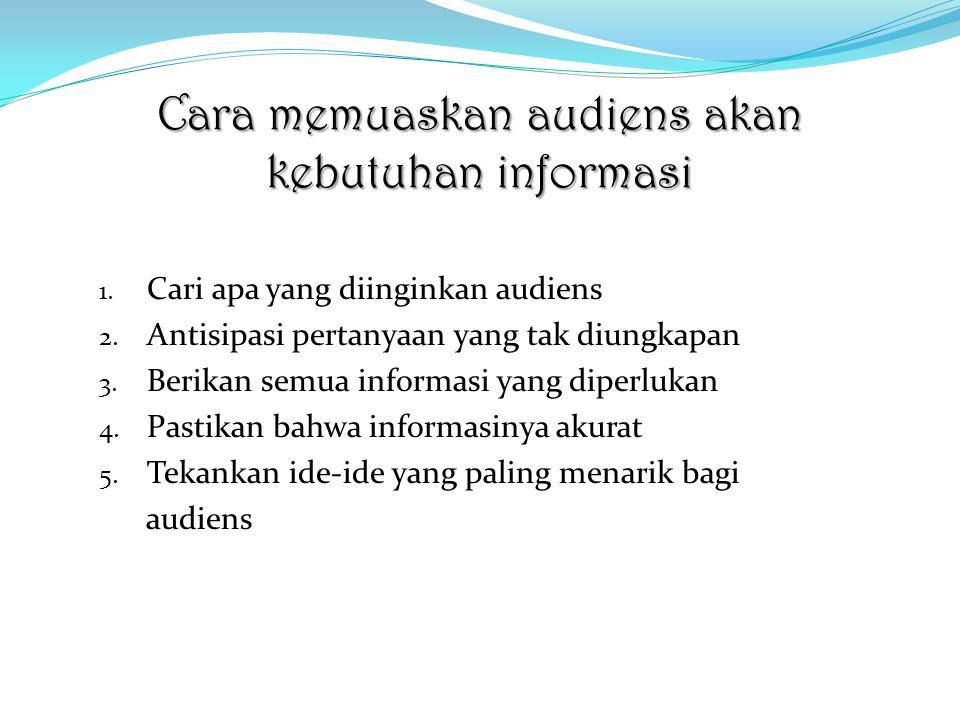 Cara memuaskan audiens akan kebutuhan informasi 1. Cari apa yang diinginkan audiens 2. Antisipasi pertanyaan yang tak diungkapan 3. Berikan semua info