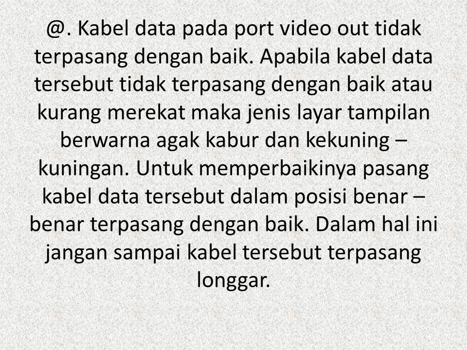 @. Kabel data pada port video out tidak terpasang dengan baik. Apabila kabel data tersebut tidak terpasang dengan baik atau kurang merekat maka jenis