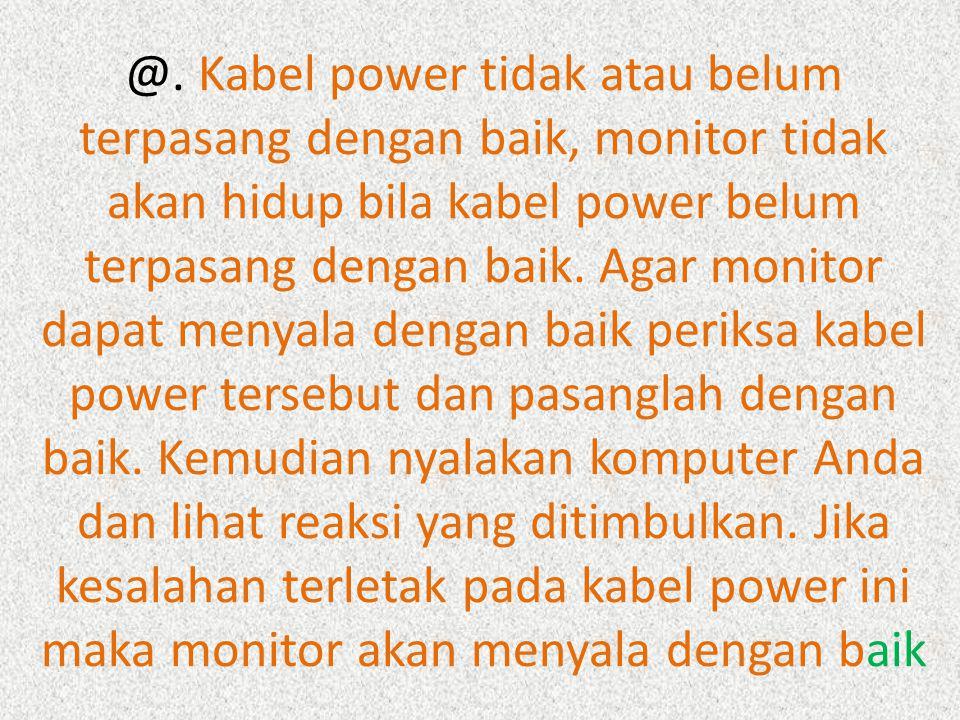 @. Kabel power tidak atau belum terpasang dengan baik, monitor tidak akan hidup bila kabel power belum terpasang dengan baik. Agar monitor dapat menya