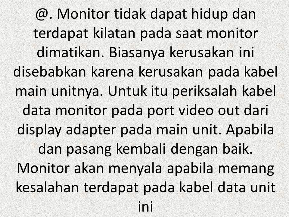 @. Monitor tidak dapat hidup dan terdapat kilatan pada saat monitor dimatikan. Biasanya kerusakan ini disebabkan karena kerusakan pada kabel main unit