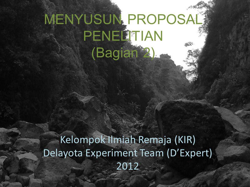 MENYUSUN PROPOSAL PENELITIAN (Bagian 2) Kelompok Ilmiah Remaja (KIR) Delayota Experiment Team (D'Expert) 2012