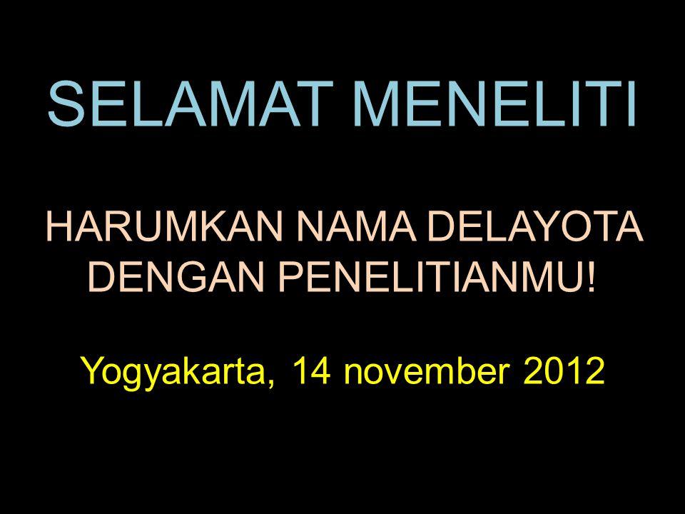 SELAMAT MENELITI HARUMKAN NAMA DELAYOTA DENGAN PENELITIANMU! Yogyakarta, 14 november 2012