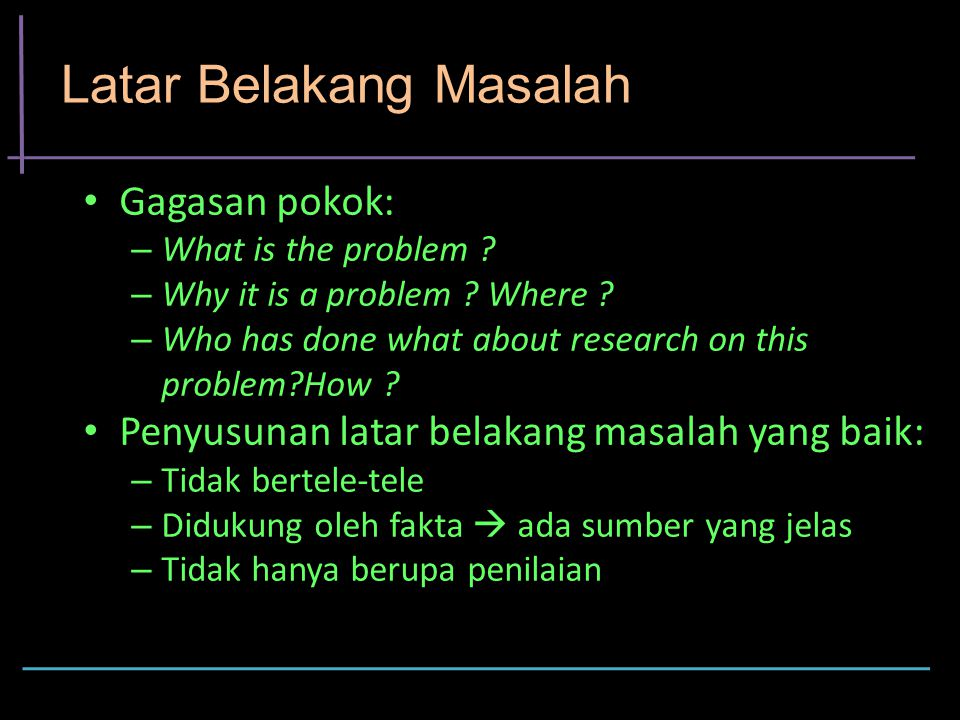 Latar Belakang Masalah Gagasan pokok: – What is the problem ? – Why it is a problem ? Where ? – Who has done what about research on this problem?How ?