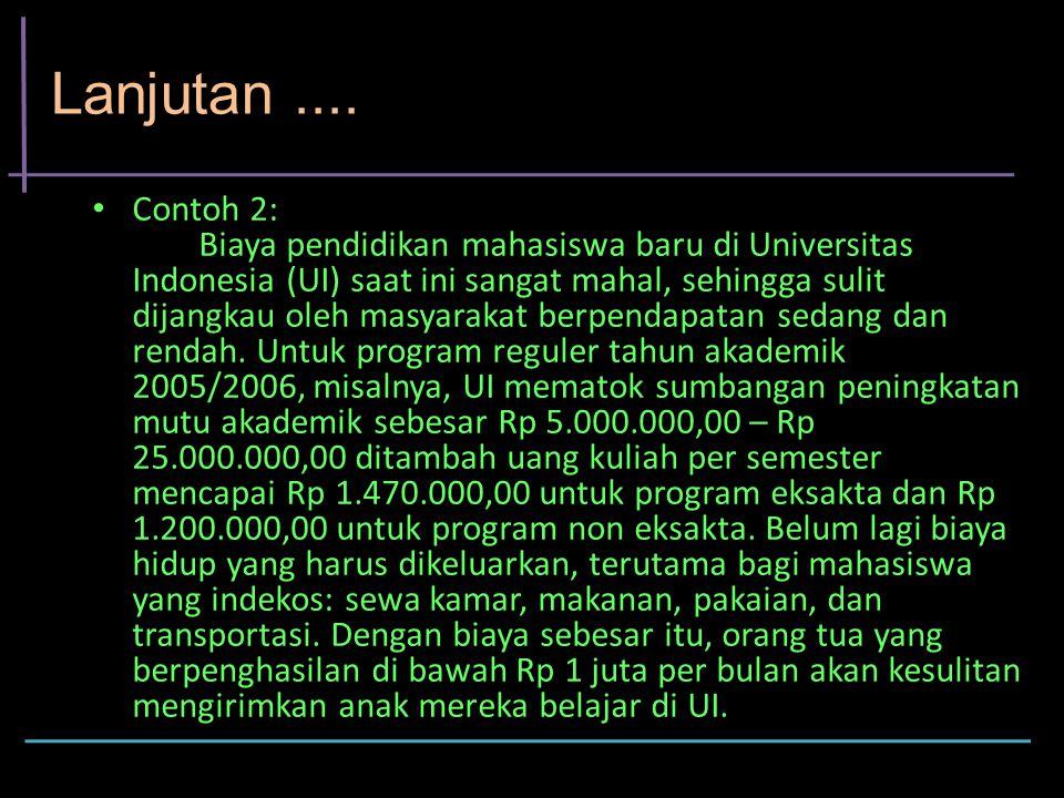 Lanjutan.... Contoh 2: Biaya pendidikan mahasiswa baru di Universitas Indonesia (UI) saat ini sangat mahal, sehingga sulit dijangkau oleh masyarakat b