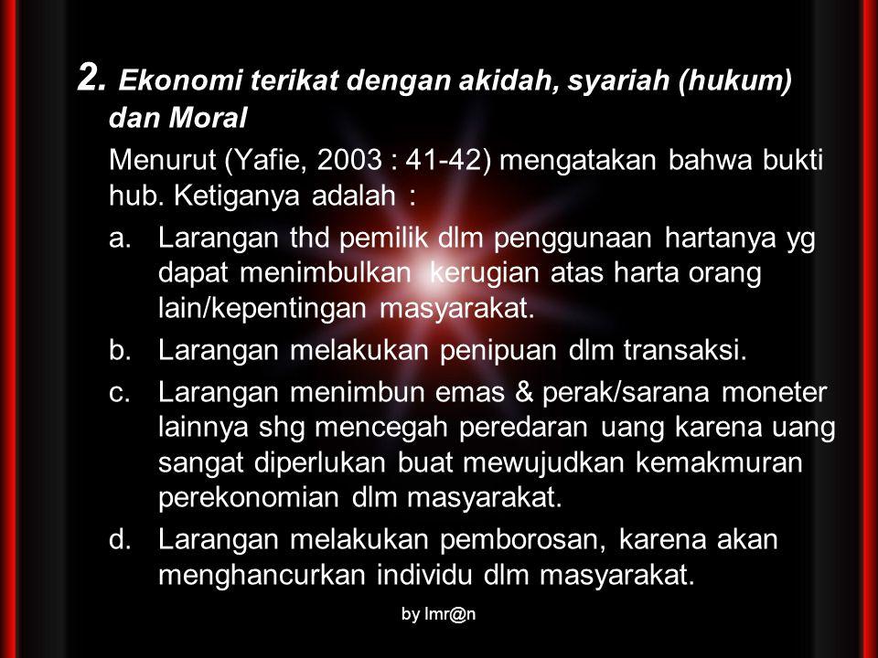 2. Ekonomi terikat dengan akidah, syariah (hukum) dan Moral Menurut (Yafie, 2003 : 41-42) mengatakan bahwa bukti hub. Ketiganya adalah : a.Larangan th