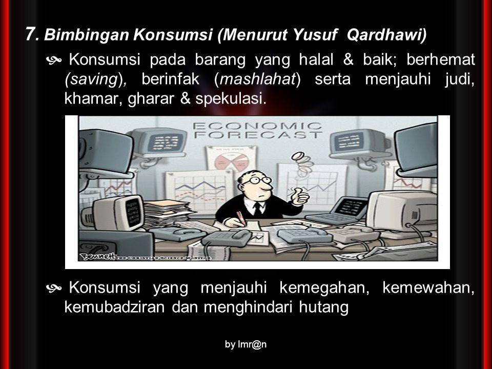 7. Bimbingan Konsumsi (Menurut Yusuf Qardhawi)  Konsumsi pada barang yang halal & baik; berhemat (saving), berinfak (mashlahat) serta menjauhi judi,