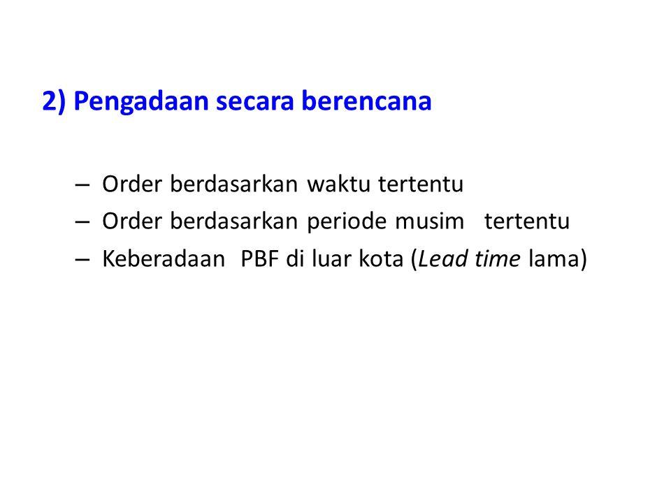 2) Pengadaan secara berencana – Order berdasarkan waktu tertentu – Order berdasarkan periode musim tertentu – Keberadaan PBF di luar kota (Lead time l