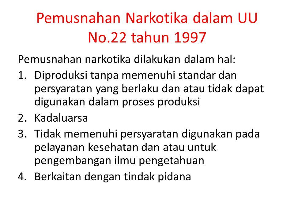 Pemusnahan Narkotika dalam UU No.22 tahun 1997 Pemusnahan narkotika dilakukan dalam hal: 1.Diproduksi tanpa memenuhi standar dan persyaratan yang berl