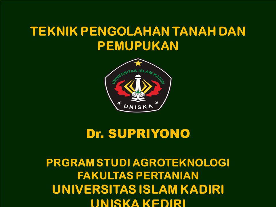 TEKNIK PENGOLAHAN TANAH DAN PEMUPUKAN Dr. SUPRIYONO PRGRAM STUDI AGROTEKNOLOGI FAKULTAS PERTANIAN UNIVERSITAS ISLAM KADIRI UNISKA KEDIRI