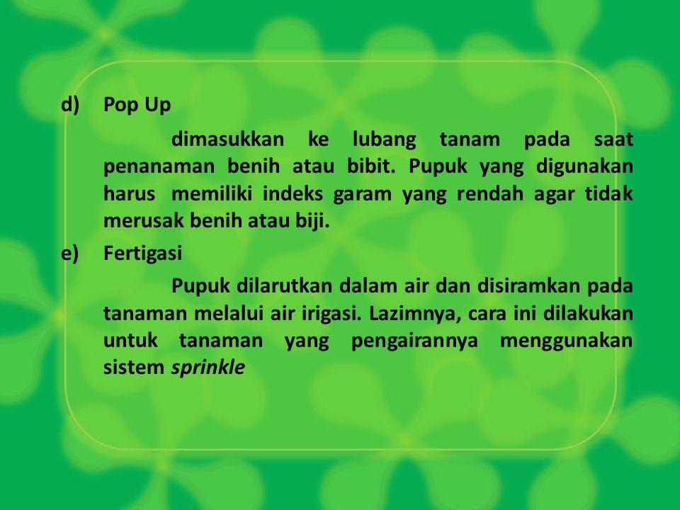 d)Pop Up dimasukkan ke lubang tanam pada saat penanaman benih atau bibit. Pupuk yang digunakan harus memiliki indeks garam yang rendah agar tidak meru