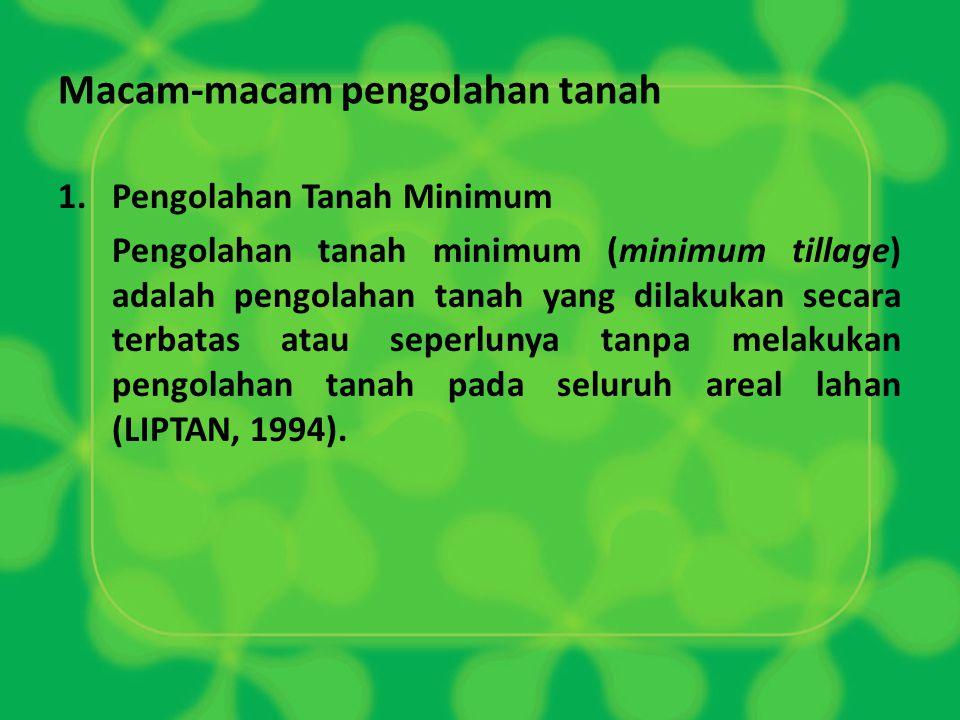 Macam-macam pengolahan tanah 1.Pengolahan Tanah Minimum Pengolahan tanah minimum (minimum tillage) adalah pengolahan tanah yang dilakukan secara terba