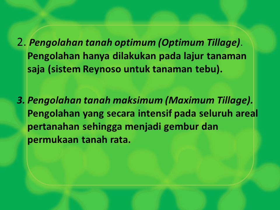 2. Pengolahan tanah optimum (Optimum Tillage). Pengolahan hanya dilakukan pada lajur tanaman saja (sistem Reynoso untuk tanaman tebu). 3.Pengolahan ta