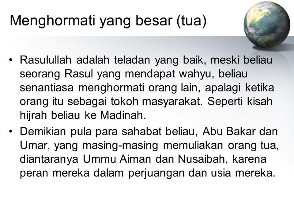 Menghormati yang besar (tua) Rasulullah adalah teladan yang baik, meski beliau seorang Rasul yang mendapat wahyu, beliau senantiasa menghormati orang
