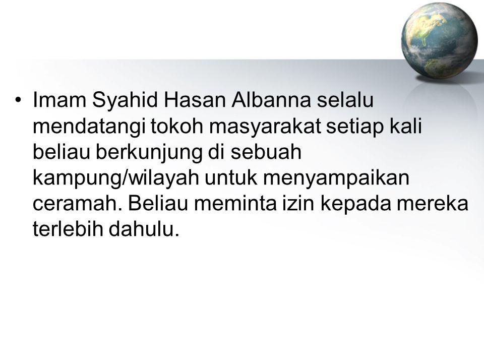 Imam Syahid Hasan Albanna selalu mendatangi tokoh masyarakat setiap kali beliau berkunjung di sebuah kampung/wilayah untuk menyampaikan ceramah. Belia