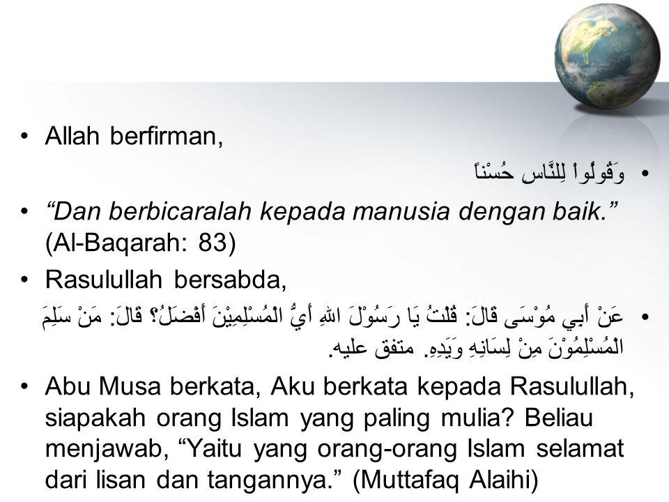 "Allah berfirman, وَقُولُواْ لِلنَّاسِ حُسْناً ""Dan berbicaralah kepada manusia dengan baik."" (Al-Baqarah: 83) Rasulullah bersabda, عَنْ أَبِي مُوْسَى"