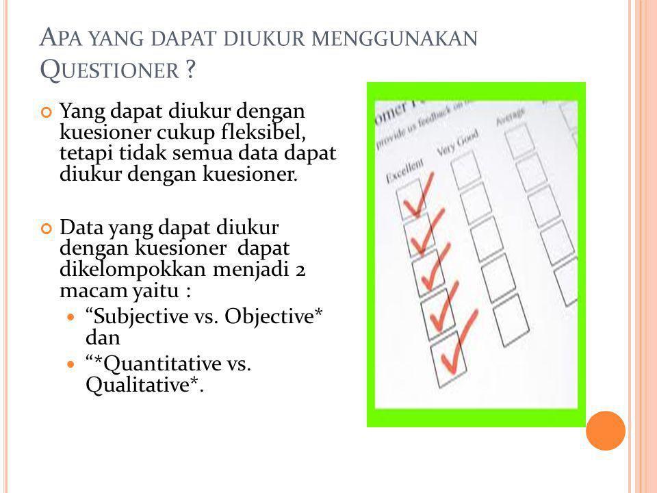A PA YANG DAPAT DIUKUR MENGGUNAKAN Q UESTIONER ? Yang dapat diukur dengan kuesioner cukup fleksibel, tetapi tidak semua data dapat diukur dengan kuesi