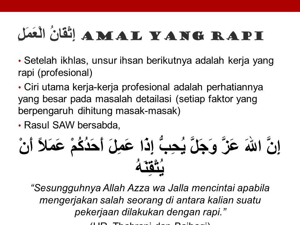 إِتْقَانُ الْعَمَلِ Amal yang rapi Setelah ikhlas, unsur ihsan berikutnya adalah kerja yang rapi (profesional) Ciri utama kerja-kerja profesional adal