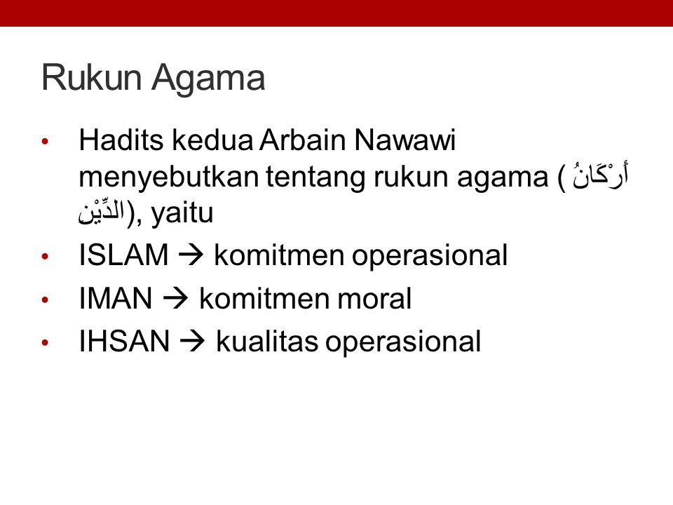 Rukun Agama Hadits kedua Arbain Nawawi menyebutkan tentang rukun agama (أَرْكَانُ الدِّيْنِ), yaitu ISLAM  komitmen operasional IMAN  komitmen moral