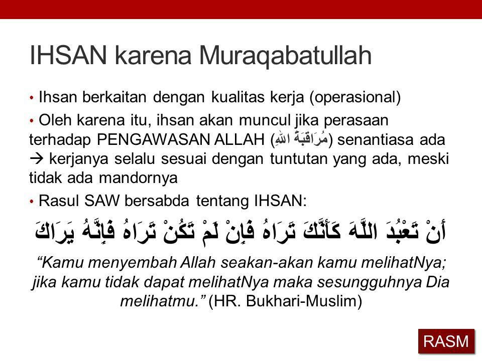 IHSAN karena Muraqabatullah Ihsan berkaitan dengan kualitas kerja (operasional) Oleh karena itu, ihsan akan muncul jika perasaan terhadap PENGAWASAN A