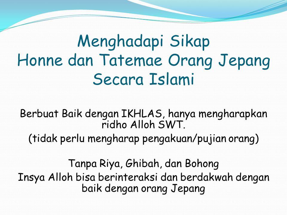 Menghadapi Sikap Honne dan Tatemae Orang Jepang Secara Islami Berbuat Baik dengan IKHLAS, hanya mengharapkan ridho Alloh SWT. (tidak perlu mengharap p