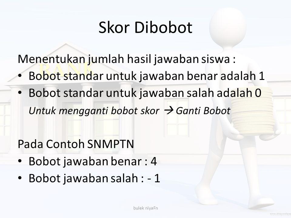 Skor Dibobot Menentukan jumlah hasil jawaban siswa : Bobot standar untuk jawaban benar adalah 1 Bobot standar untuk jawaban salah adalah 0 Untuk mengg