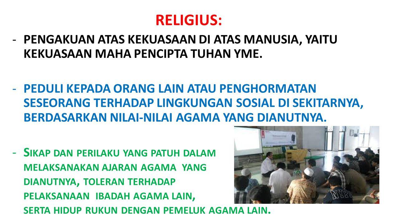 RELIGIUS: -PENGAKUAN ATAS KEKUASAAN DI ATAS MANUSIA, YAITU KEKUASAAN MAHA PENCIPTA TUHAN YME. -PEDULI KEPADA ORANG LAIN ATAU PENGHORMATAN SESEORANG TE