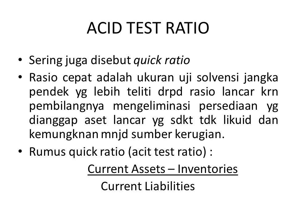 ACID TEST RATIO Sering juga disebut quick ratio Rasio cepat adalah ukuran uji solvensi jangka pendek yg lebih teliti drpd rasio lancar krn pembilangnya mengeliminasi persediaan yg dianggap aset lancar yg sdkt tdk likuid dan kemungknan mnjd sumber kerugian.