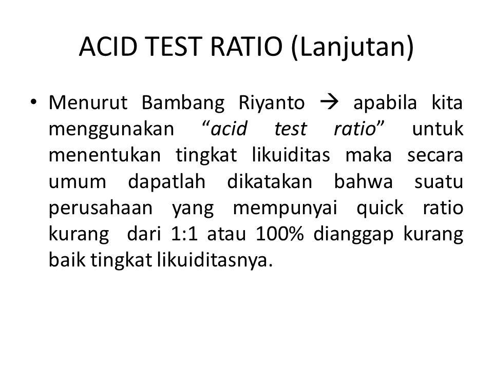 ACID TEST RATIO (Lanjutan) Menurut Bambang Riyanto  apabila kita menggunakan acid test ratio untuk menentukan tingkat likuiditas maka secara umum dapatlah dikatakan bahwa suatu perusahaan yang mempunyai quick ratio kurang dari 1:1 atau 100% dianggap kurang baik tingkat likuiditasnya.