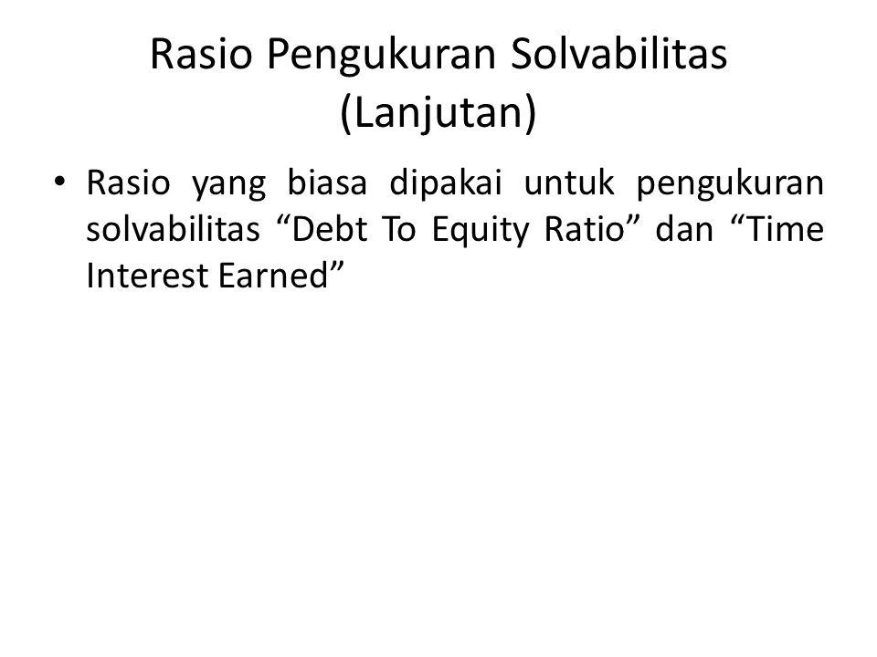 Rasio Pengukuran Solvabilitas (Lanjutan) Rasio yang biasa dipakai untuk pengukuran solvabilitas Debt To Equity Ratio dan Time Interest Earned
