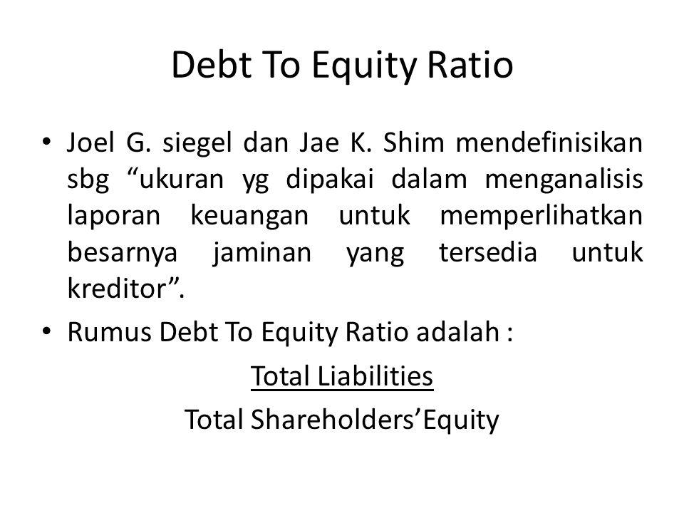 """Debt To Equity Ratio Joel G. siegel dan Jae K. Shim mendefinisikan sbg """"ukuran yg dipakai dalam menganalisis laporan keuangan untuk memperlihatkan bes"""