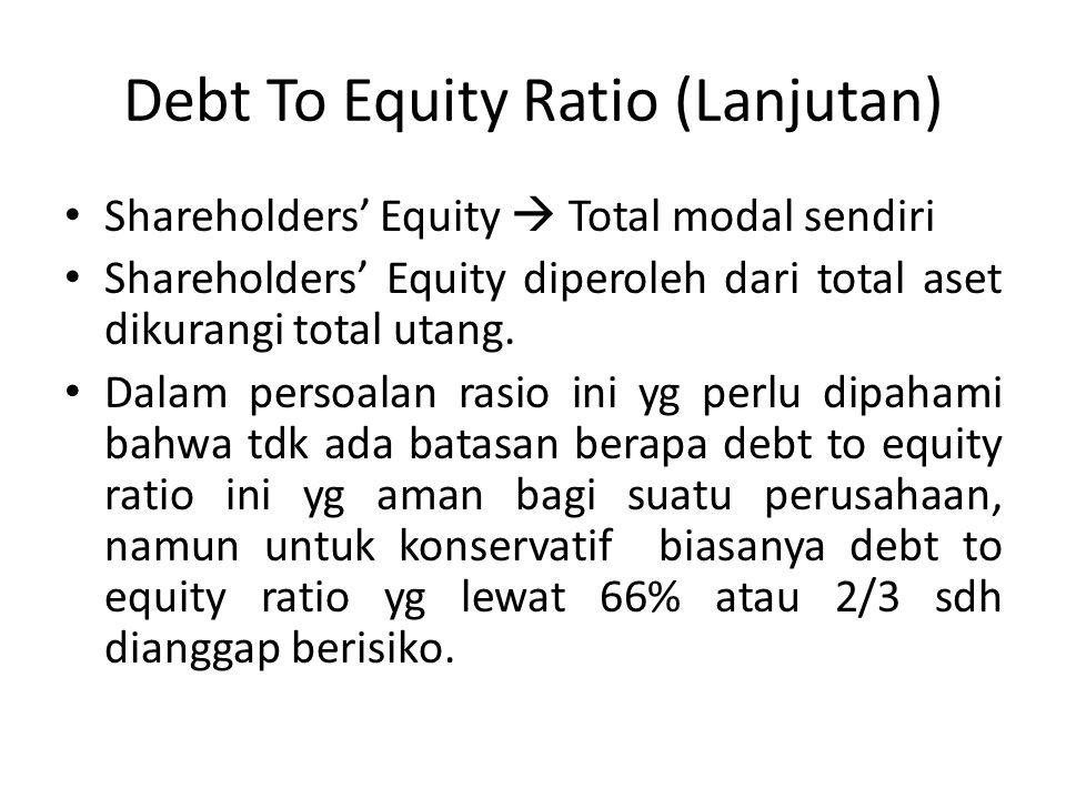 Debt To Equity Ratio (Lanjutan) Shareholders' Equity  Total modal sendiri Shareholders' Equity diperoleh dari total aset dikurangi total utang.