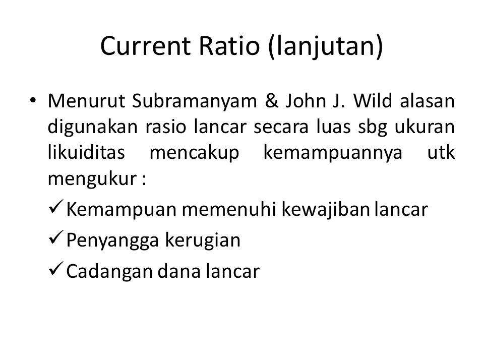 Current Ratio (lanjutan) Menurut Subramanyam & John J. Wild alasan digunakan rasio lancar secara luas sbg ukuran likuiditas mencakup kemampuannya utk