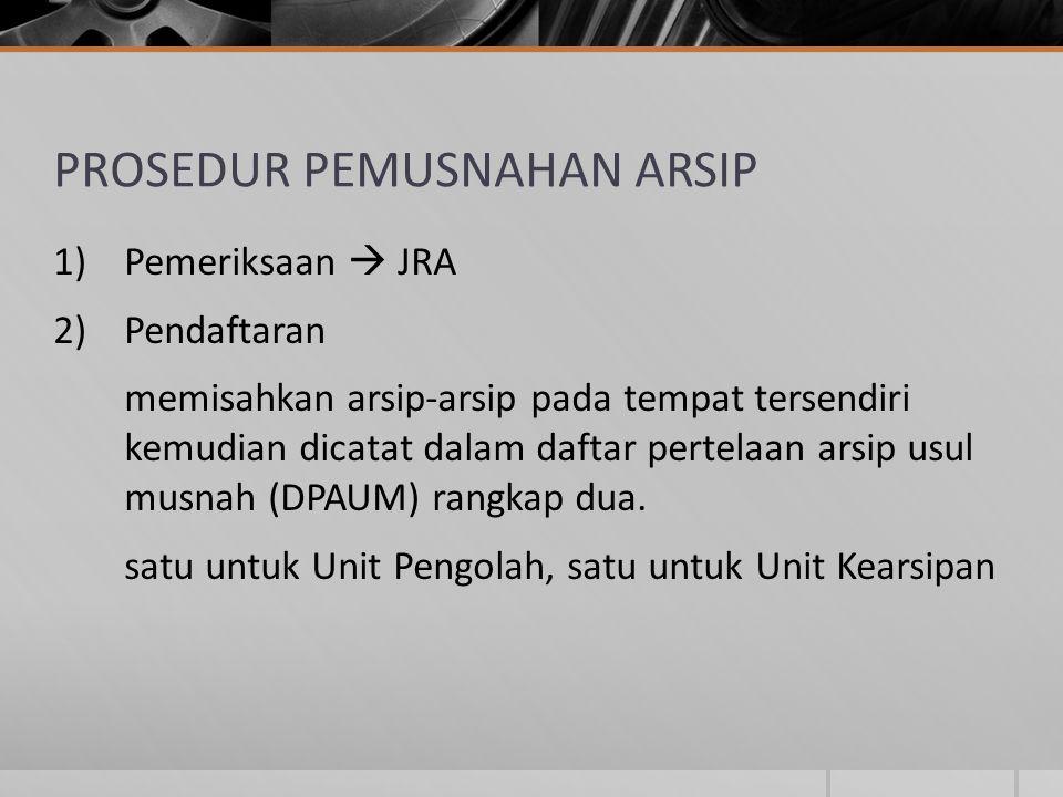 PROSEDUR PEMUSNAHAN ARSIP 1)Pemeriksaan  JRA 2)Pendaftaran memisahkan arsip-arsip pada tempat tersendiri kemudian dicatat dalam daftar pertelaan arsi