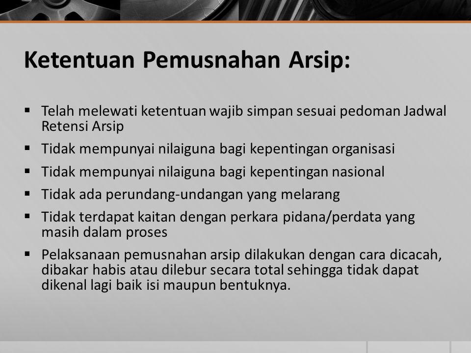 Ketentuan Pemusnahan Arsip:  Telah melewati ketentuan wajib simpan sesuai pedoman Jadwal Retensi Arsip  Tidak mempunyai nilaiguna bagi kepentingan o