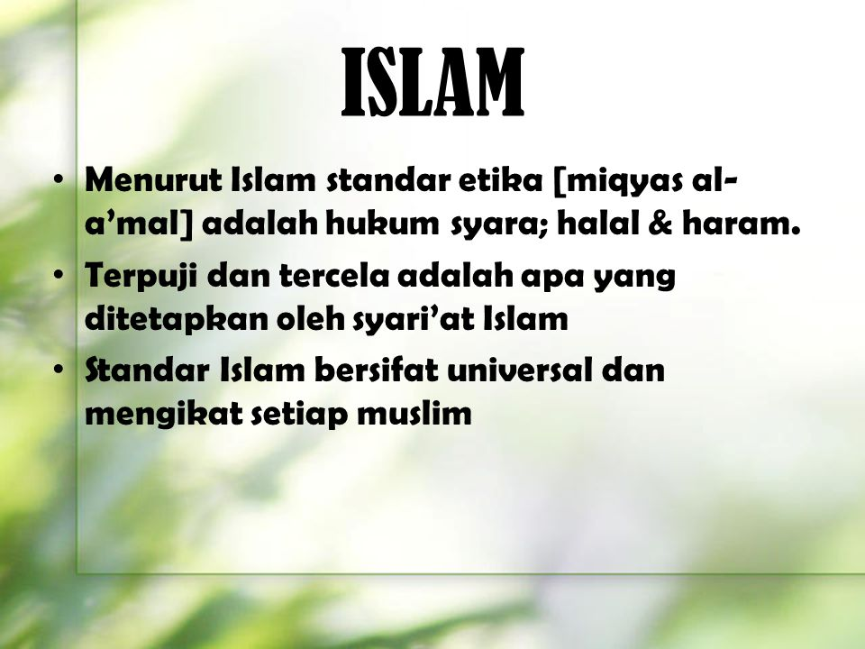 ISLAM Menurut Islam standar etika [miqyas al- a'mal] adalah hukum syara; halal & haram. Terpuji dan tercela adalah apa yang ditetapkan oleh syari'at I