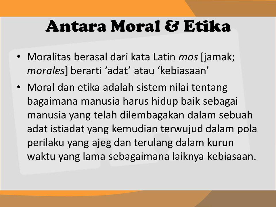 Antara Moral & Etika Moralitas berasal dari kata Latin mos [jamak; morales] berarti 'adat' atau 'kebiasaan' Moral dan etika adalah sistem nilai tentan