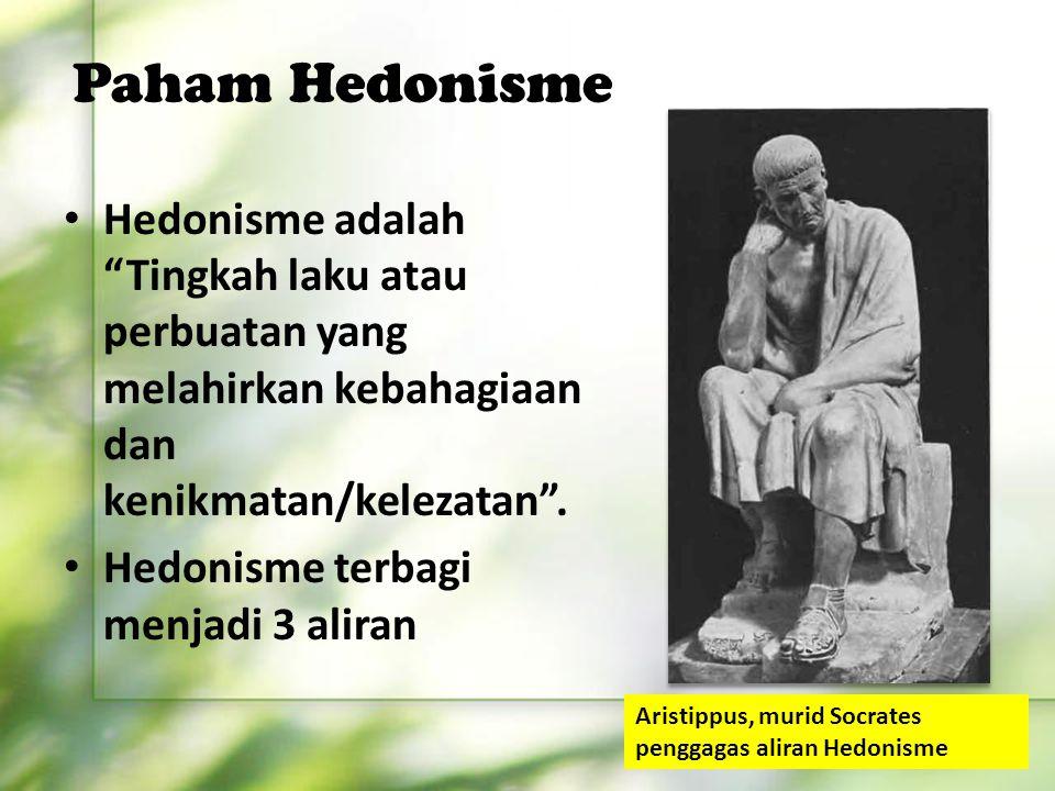 "Paham Hedonisme Hedonisme adalah ""Tingkah laku atau perbuatan yang melahirkan kebahagiaan dan kenikmatan/kelezatan"". Hedonisme terbagi menjadi 3 alira"