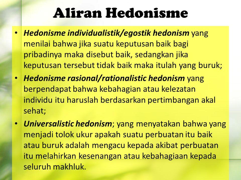 Aliran Hedonisme Hedonisme individualistik/egostik hedonism yang menilai bahwa jika suatu keputusan baik bagi pribadinya maka disebut baik, sedangkan