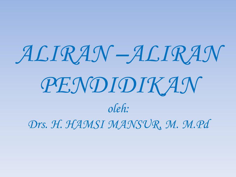 ALIRAN –ALIRAN PENDIDIKAN oleh: Drs. H. HAMSI MANSUR, M. M.Pd