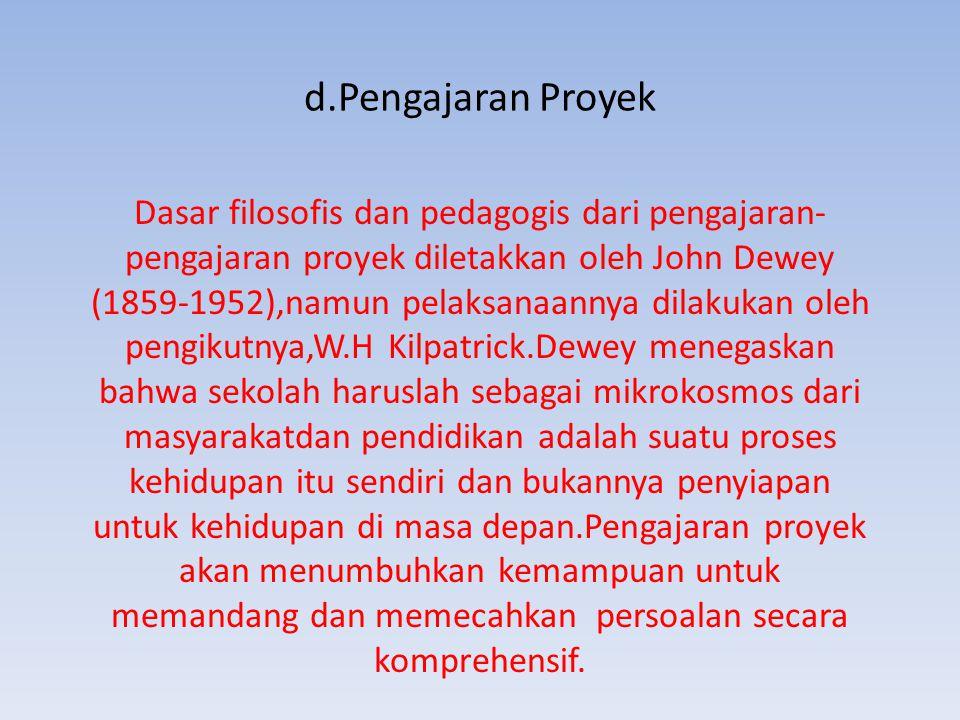 d.Pengajaran Proyek Dasar filosofis dan pedagogis dari pengajaran- pengajaran proyek diletakkan oleh John Dewey (1859-1952),namun pelaksanaannya dilak