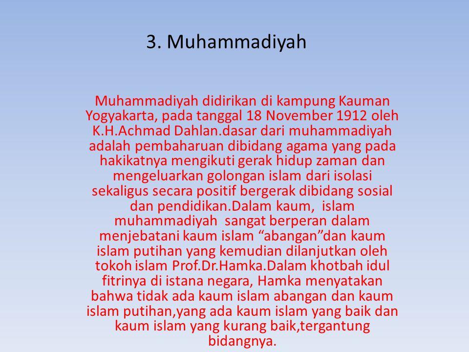 3. Muhammadiyah Muhammadiyah didirikan di kampung Kauman Yogyakarta, pada tanggal 18 November 1912 oleh K.H.Achmad Dahlan.dasar dari muhammadiyah adal
