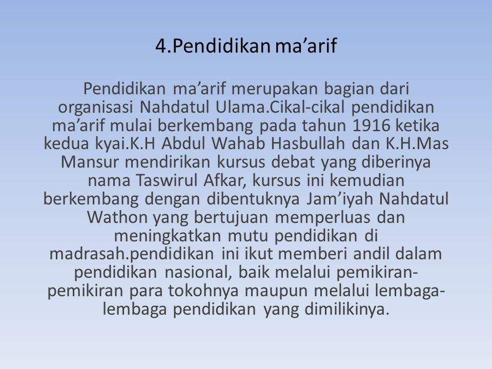 4.Pendidikan ma'arif Pendidikan ma'arif merupakan bagian dari organisasi Nahdatul Ulama.Cikal-cikal pendidikan ma'arif mulai berkembang pada tahun 191