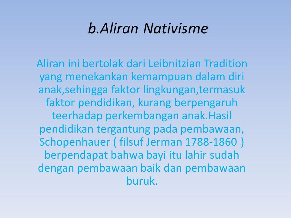 b.Aliran Nativisme Aliran ini bertolak dari Leibnitzian Tradition yang menekankan kemampuan dalam diri anak,sehingga faktor lingkungan,termasuk faktor