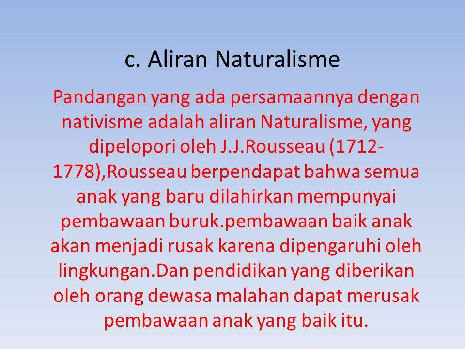 c. Aliran Naturalisme Pandangan yang ada persamaannya dengan nativisme adalah aliran Naturalisme, yang dipelopori oleh J.J.Rousseau (1712- 1778),Rouss