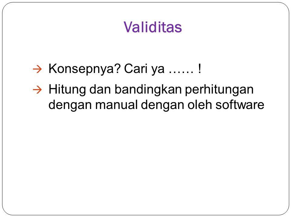 Validitas  Konsepnya? Cari ya …… !  Hitung dan bandingkan perhitungan dengan manual dengan oleh software
