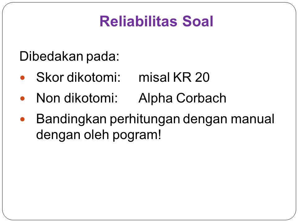 Reliabilitas Soal Dibedakan pada: Skor dikotomi:misal KR 20 Non dikotomi:Alpha Corbach Bandingkan perhitungan dengan manual dengan oleh pogram!