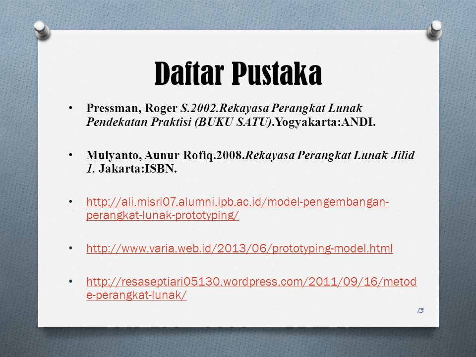 Daftar Pustaka Pressman, Roger S.2002.Rekayasa Perangkat Lunak Pendekatan Praktisi (BUKU SATU).Yogyakarta:ANDI. Mulyanto, Aunur Rofiq.2008.Rekayasa Pe