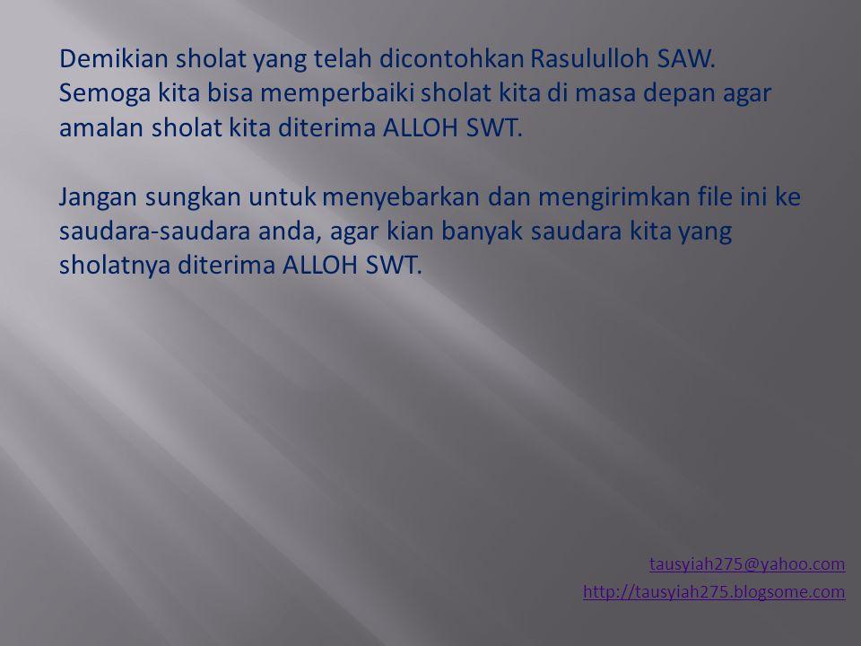 tausyiah275@yahoo.com http://tausyiah275.blogsome.com Demikian sholat yang telah dicontohkan Rasululloh SAW. Semoga kita bisa memperbaiki sholat kita